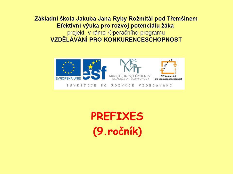 PREFIXES (9.ročník) Základní škola Jakuba Jana Ryby Rožmitál pod Třemšínem Efektivní výuka pro rozvoj potenciálu žáka projekt v rámci Operačního progr
