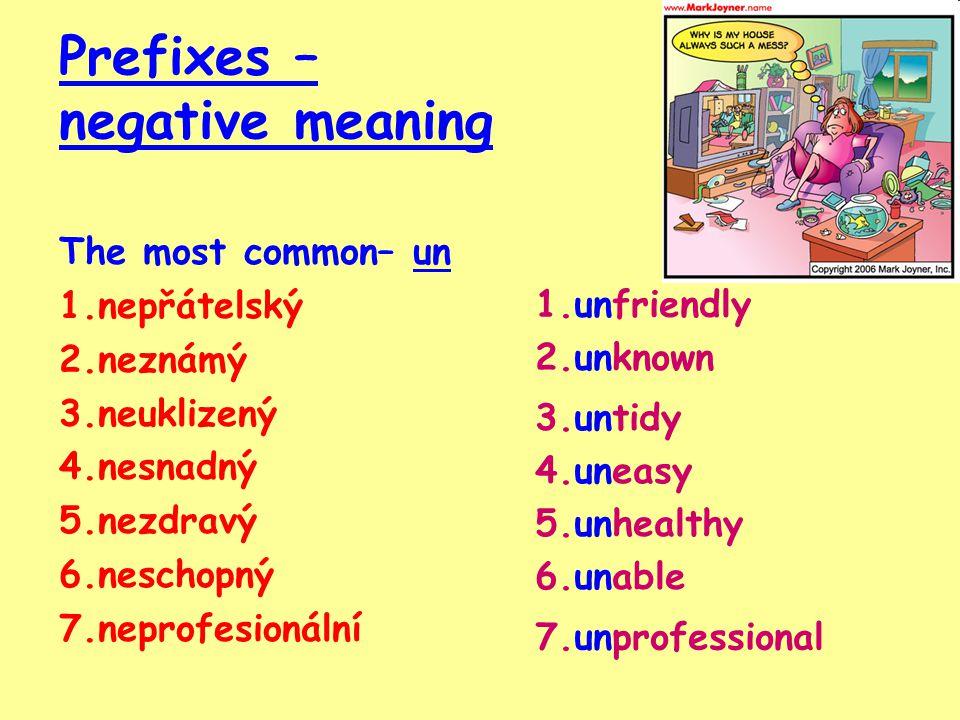 Prefixes – negative meaning The most common– un 1.nepřátelský 2.neznámý 3.neuklizený 4.nesnadný 5.nezdravý 6.neschopný 7.neprofesionální 1.unfriendly 2.unknown 3.untidy 4.uneasy 5.unhealthy 6.unable 7.unprofessional