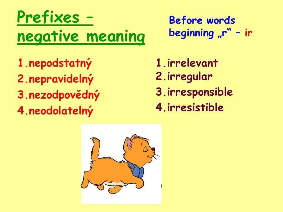 "Prefixes – negative meaning 1.nepodstatný 2.nepravidelný 3.nezodpovědný 4.neodolatelný 1.irrelevant Before words beginning ""r – ir 2.irregular 3.irresponsible 4.irresistible"