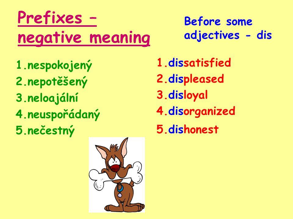 Prefixes – negative meaning 1.nespokojený 2.nepotěšený 3.neloajální 4.neuspořádaný 5.nečestný 1.dissatisfied Before some adjectives - dis 2.displeased 3.disloyal 4.disorganized 5.dishonest