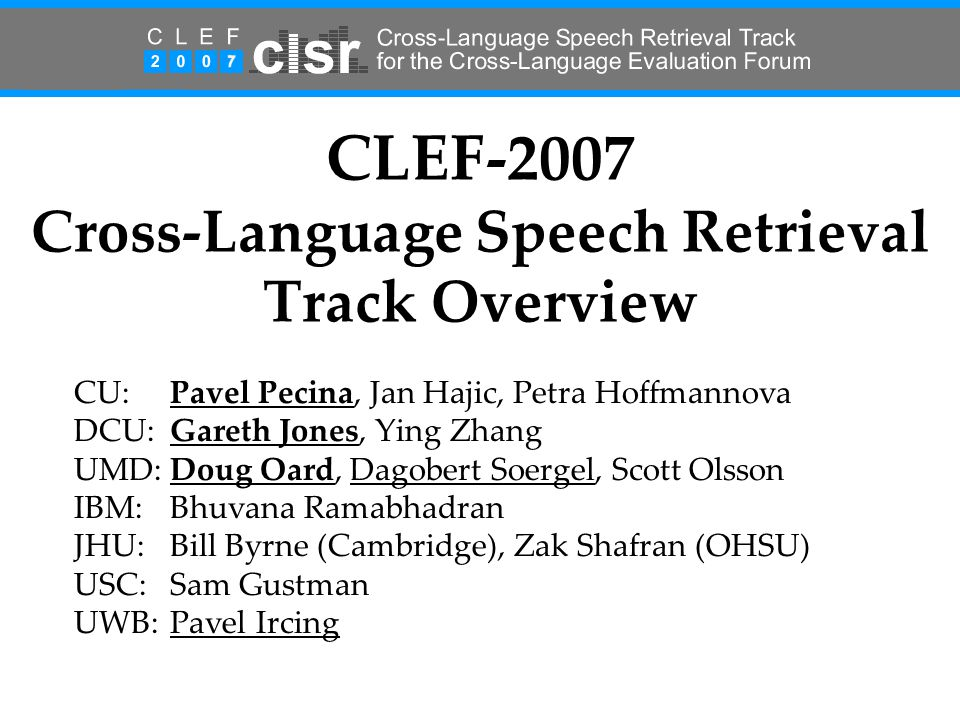 CLEF-2007 Cross-Language Speech Retrieval Track Overview CU:Pavel Pecina, Jan Hajic, Petra Hoffmannova DCU:Gareth Jones, Ying Zhang UMD:Doug Oard, Dagobert Soergel, Scott Olsson IBM: Bhuvana Ramabhadran JHU:Bill Byrne (Cambridge), Zak Shafran (OHSU) USC:Sam Gustman UWB: Pavel Ircing