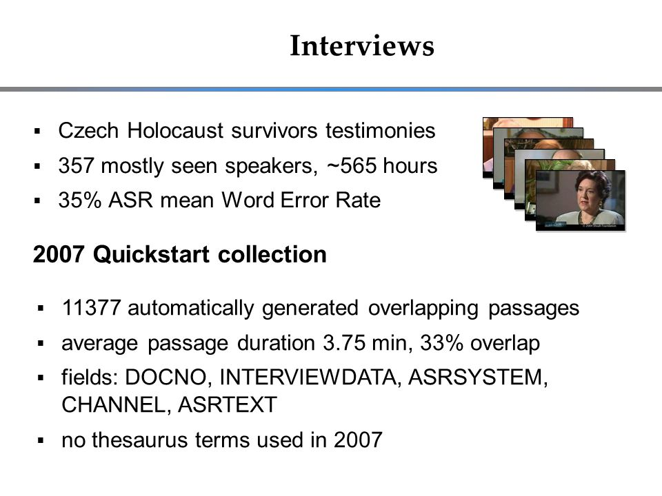 Interviews  Czech Holocaust survivors testimonies  357 mostly seen speakers, ~565 hours  35% ASR mean Word Error Rate 2007 Quickstart collection  11377 automatically generated overlapping passages  average passage duration 3.75 min, 33% overlap  fields: DOCNO, INTERVIEWDATA, ASRSYSTEM, CHANNEL, ASRTEXT  no thesaurus terms used in 2007