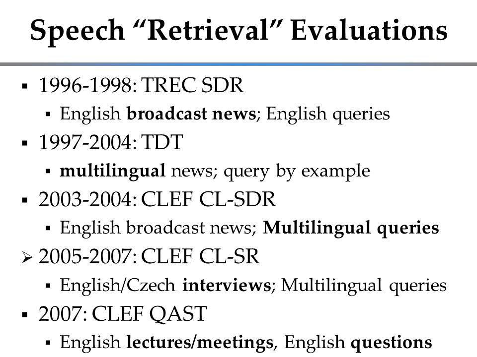 Speech Retrieval Evaluations  1996-1998: TREC SDR  English broadcast news; English queries  1997-2004: TDT  multilingual news; query by example  2003-2004: CLEF CL-SDR  English broadcast news; Multilingual queries  2005-2007: CLEF CL-SR  English/Czech interviews; Multilingual queries  2007: CLEF QAST  English lectures/meetings, English questions