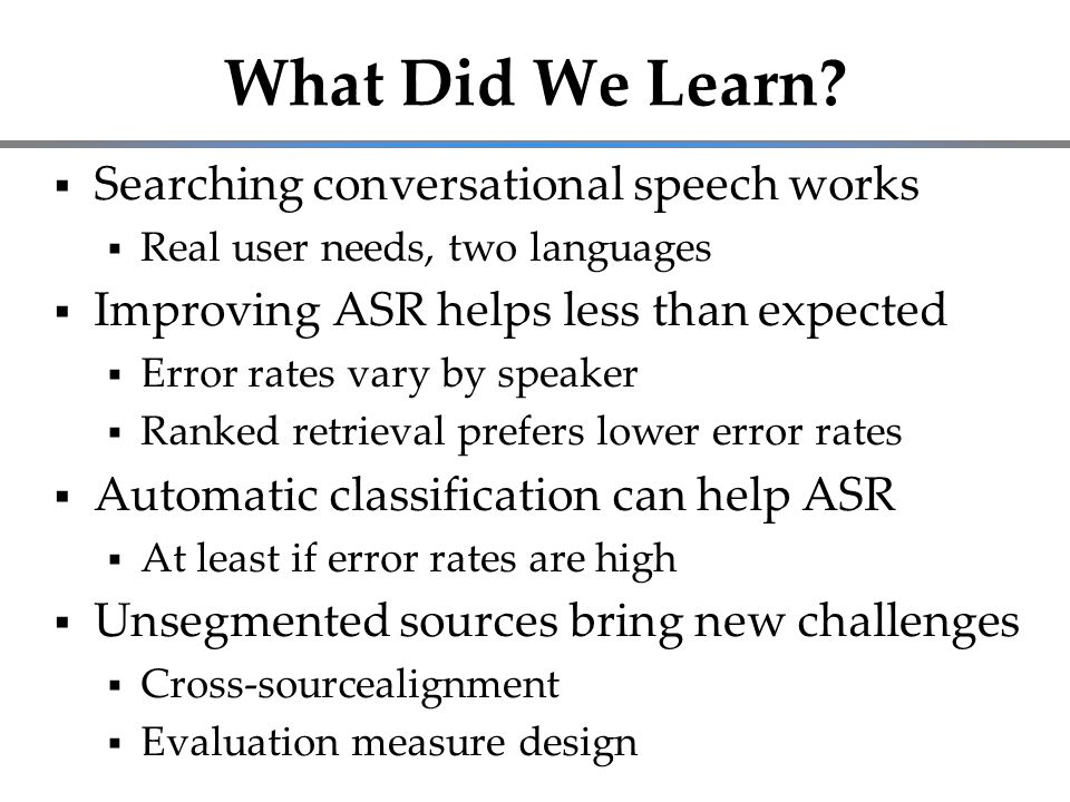 What Did We Learn?  Searching conversational speech works  Real user needs, two languages  Improving ASR helps less than expected  Error rates var
