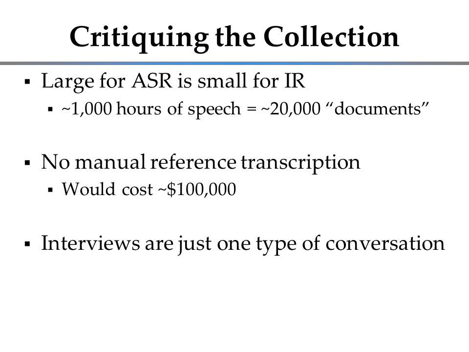 "Critiquing the Collection  Large for ASR is small for IR  ~1,000 hours of speech = ~20,000 ""documents""  No manual reference transcription  Would c"