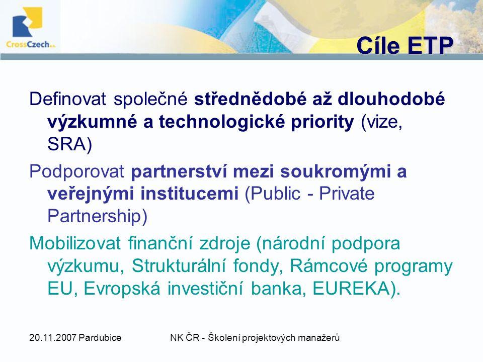 20.11.2007 PardubiceNK ČR - Školení projektových manažerů Cíle ETP Definovat společné střednědobé až dlouhodobé výzkumné a technologické priority (vize, SRA) Podporovat partnerství mezi soukromými a veřejnými institucemi (Public - Private Partnership) Mobilizovat finanční zdroje (národní podpora výzkumu, Strukturální fondy, Rámcové programy EU, Evropská investiční banka, EUREKA).