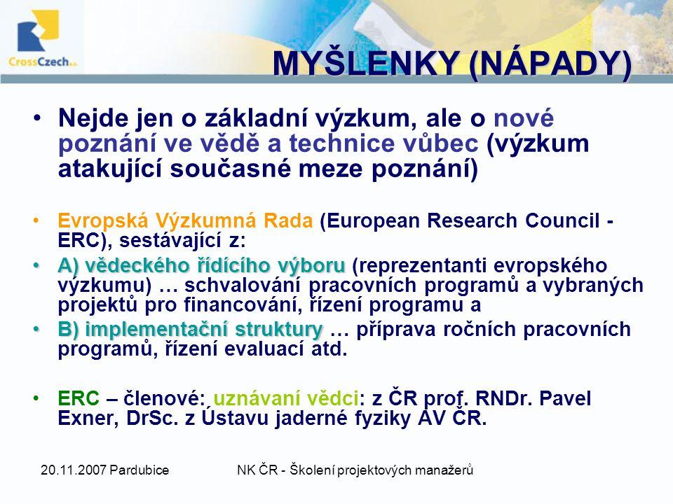 20.11.2007 PardubiceNK ČR - Školení projektových manažerů MYŠLENKY (NÁPADY) Nejde jen o základní výzkum, ale o nové poznání ve vědě a technice vůbec (výzkum atakující současné meze poznání) Evropská Výzkumná Rada (European Research Council - ERC), sestávající z: A) vědeckého řídícího výboruA) vědeckého řídícího výboru (reprezentanti evropského výzkumu) … schvalování pracovních programů a vybraných projektů pro financování, řízení programu a B) implementační strukturyB) implementační struktury … příprava ročních pracovních programů, řízení evaluací atd.