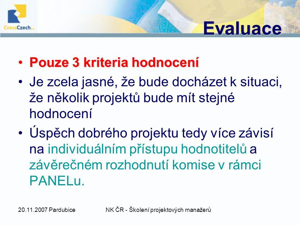 20.11.2007 PardubiceNK ČR - Školení projektových manažerů Evaluace Pouze 3 kriteria hodnoceníPouze 3 kriteria hodnocení Je zcela jasné, že bude docházet k situaci, že několik projektů bude mít stejné hodnocení Úspěch dobrého projektu tedy více závisí na individuálním přístupu hodnotitelů a závěrečném rozhodnutí komise v rámci PANELu.