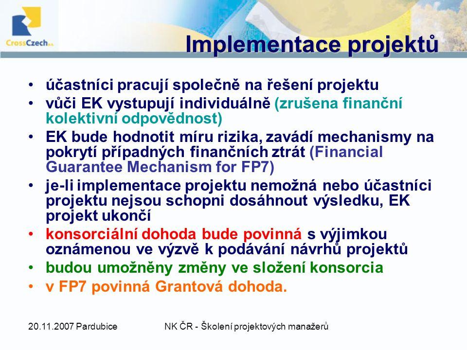 20.11.2007 PardubiceNK ČR - Školení projektových manažerů Implementace projektů účastníci pracují společně na řešení projektu vůči EK vystupují individuálně (zrušena finanční kolektivní odpovědnost) EK bude hodnotit míru rizika, zavádí mechanismy na pokrytí případných finančních ztrát (Financial Guarantee Mechanism for FP7) je-li implementace projektu nemožná nebo účastníci projektu nejsou schopni dosáhnout výsledku, EK projekt ukončí konsorciální dohoda bude povinná s výjimkou oznámenou ve výzvě k podávání návrhů projektů budou umožněny změny ve složení konsorcia v FP7 povinná Grantová dohoda.