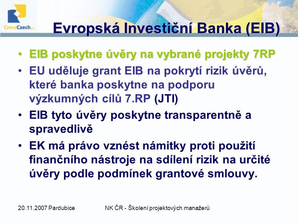 20.11.2007 PardubiceNK ČR - Školení projektových manažerů Evropská Investiční Banka (EIB) EIB poskytne úvěry na vybrané projekty 7RPEIB poskytne úvěry na vybrané projekty 7RP EU uděluje grant EIB na pokrytí rizik úvěrů, které banka poskytne na podporu výzkumných cílů 7.RP (JTI) EIB tyto úvěry poskytne transparentně a spravedlivě EK má právo vznést námitky proti použití finančního nástroje na sdílení rizik na určité úvěry podle podmínek grantové smlouvy.