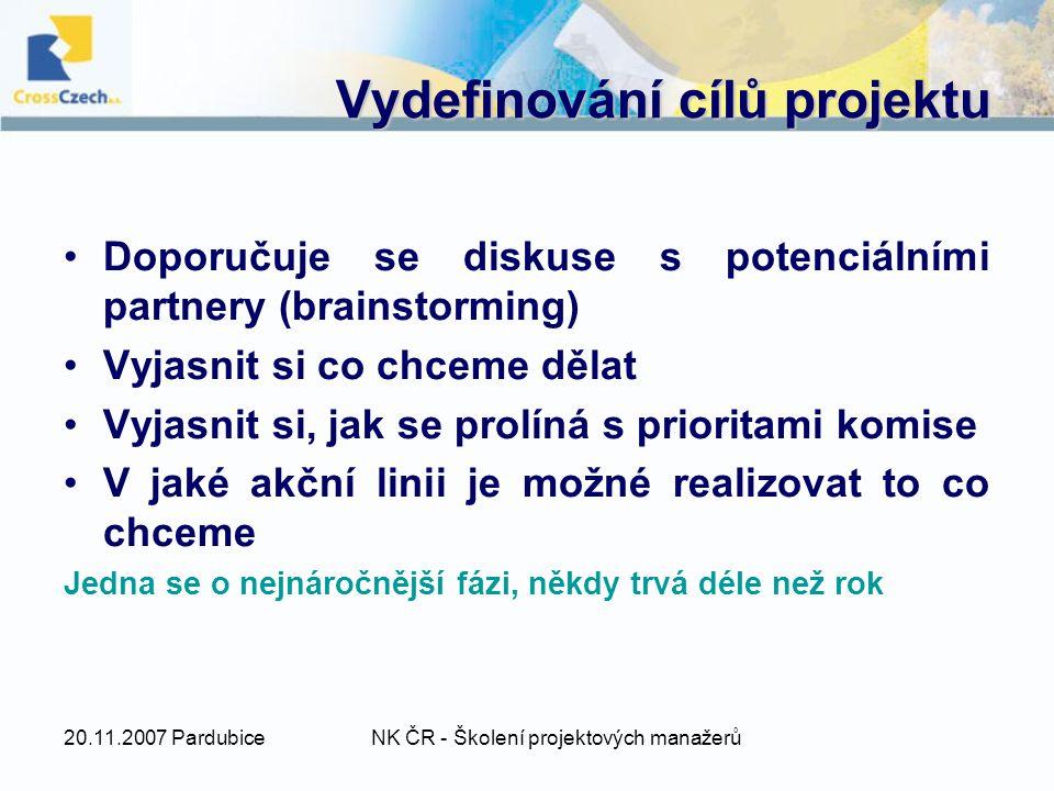 20.11.2007 PardubiceNK ČR - Školení projektových manažerů Vydefinování cílů projektu Doporučuje se diskuse s potenciálními partnery (brainstorming) Vyjasnit si co chceme dělat Vyjasnit si, jak se prolíná s prioritami komise V jaké akční linii je možné realizovat to co chceme Jedna se o nejnáročnější fázi, někdy trvá déle než rok