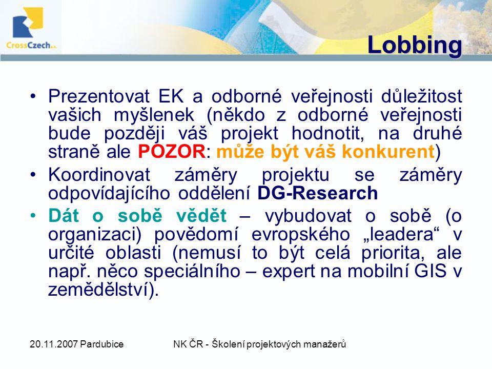 """20.11.2007 PardubiceNK ČR - Školení projektových manažerů Lobbing Prezentovat EK a odborné veřejnosti důležitost vašich myšlenek (někdo z odborné veřejnosti bude později váš projekt hodnotit, na druhé straně ale POZOR: může být váš konkurent) Koordinovat záměry projektu se záměry odpovídajícího oddělení DG-Research Dát o sobě vědět – vybudovat o sobě (o organizaci) povědomí evropského """"leadera v určité oblasti (nemusí to být celá priorita, ale např."""