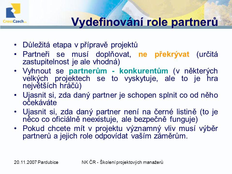 20.11.2007 PardubiceNK ČR - Školení projektových manažerů Vydefinování role partnerů Důležitá etapa v přípravě projektů Partneři se musí doplňovat, ne překrývat (určitá zastupitelnost je ale vhodná) Vyhnout se partnerům - konkurentům (v některých velkých projektech se to vyskytuje, ale to je hra největších hráčů) Ujasnit si, zda daný partner je schopen splnit co od něho očekáváte Ujasnit si, zda daný partner není na černé listině (to je něco co oficiálně neexistuje, ale bezpečně funguje) Pokud chcete mít v projektu významný vliv musí výběr partnerů a jejich role odpovídat vaším záměrům.