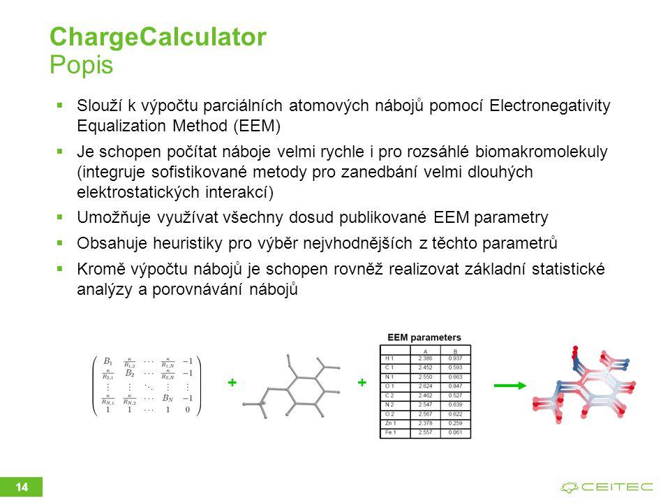 ChargeCalculator Popis  Slouží k výpočtu parciálních atomových nábojů pomocí Electronegativity Equalization Method (EEM)  Je schopen počítat náboje velmi rychle i pro rozsáhlé biomakromolekuly (integruje sofistikované metody pro zanedbání velmi dlouhých elektrostatických interakcí)  Umožňuje využívat všechny dosud publikované EEM parametry  Obsahuje heuristiky pro výběr nejvhodnějších z těchto parametrů  Kromě výpočtu nábojů je schopen rovněž realizovat základní statistické analýzy a porovnávání nábojů 14 + +