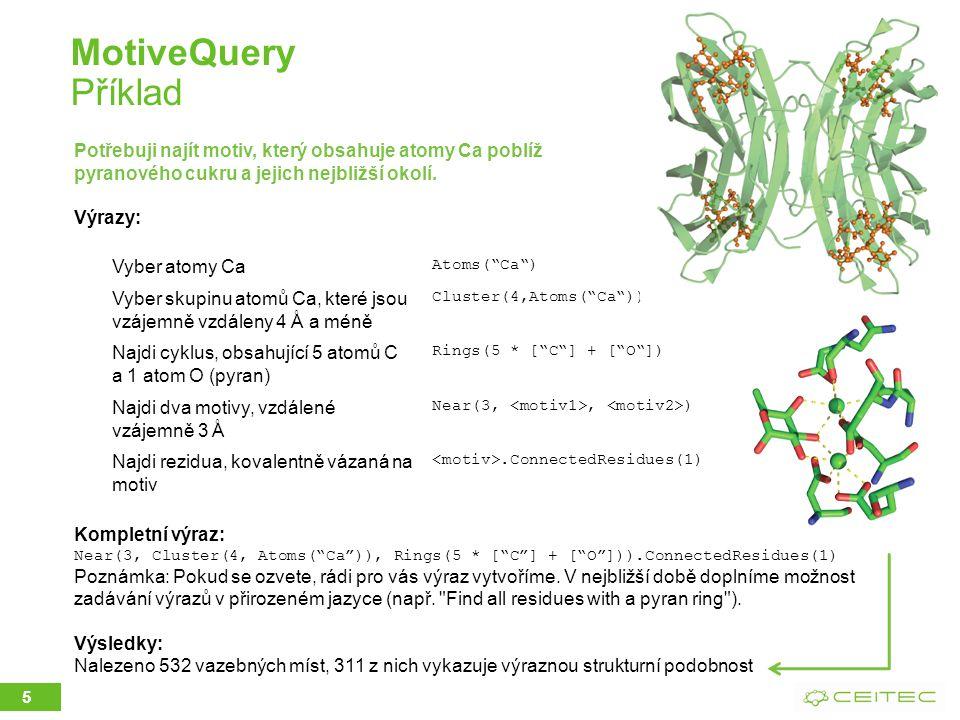 MotiveQuery Příklad 5 Vyber atomy Ca Atoms( Ca ) Vyber skupinu atomů Ca, které jsou vzájemně vzdáleny 4 Å a méně Cluster(4,Atoms( Ca )) Najdi cyklus, obsahující 5 atomů C a 1 atom O (pyran) Rings(5 * [ C ] + [ O ]) Najdi dva motivy, vzdálené vzájemně 3 Å Near(3,, ) Najdi rezidua, kovalentně vázaná na motiv.ConnectedResidues(1) Potřebuji najít motiv, který obsahuje atomy Ca poblíž pyranového cukru a jejich nejbližší okolí.