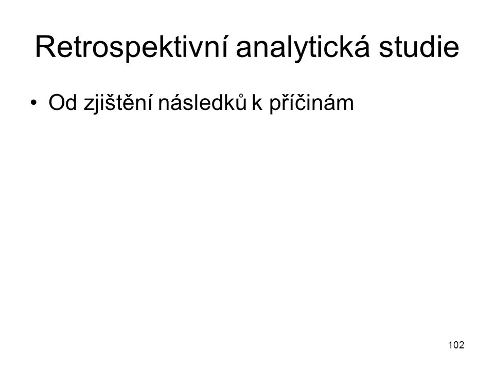 102 Retrospektivní analytická studie Od zjištění následků k příčinám