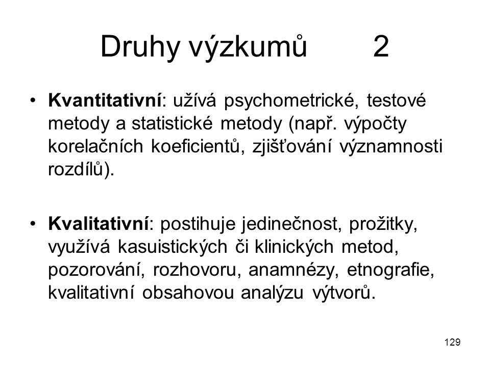 129 Druhy výzkumů 2 Kvantitativní: užívá psychometrické, testové metody a statistické metody (např. výpočty korelačních koeficientů, zjišťování význam