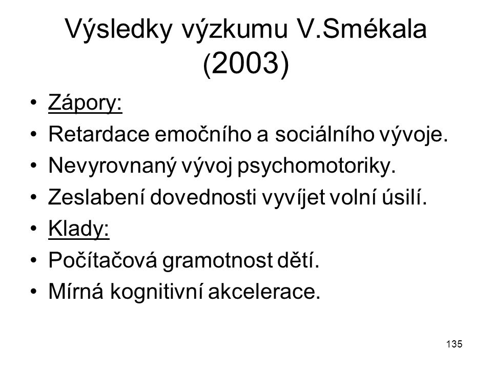 135 Výsledky výzkumu V.Smékala ( 2003) Zápory: Retardace emočního a sociálního vývoje. Nevyrovnaný vývoj psychomotoriky. Zeslabení dovednosti vyvíjet