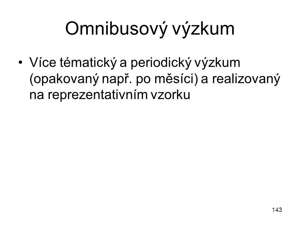 143 Omnibusový výzkum Více tématický a periodický výzkum (opakovaný např. po měsíci) a realizovaný na reprezentativním vzorku