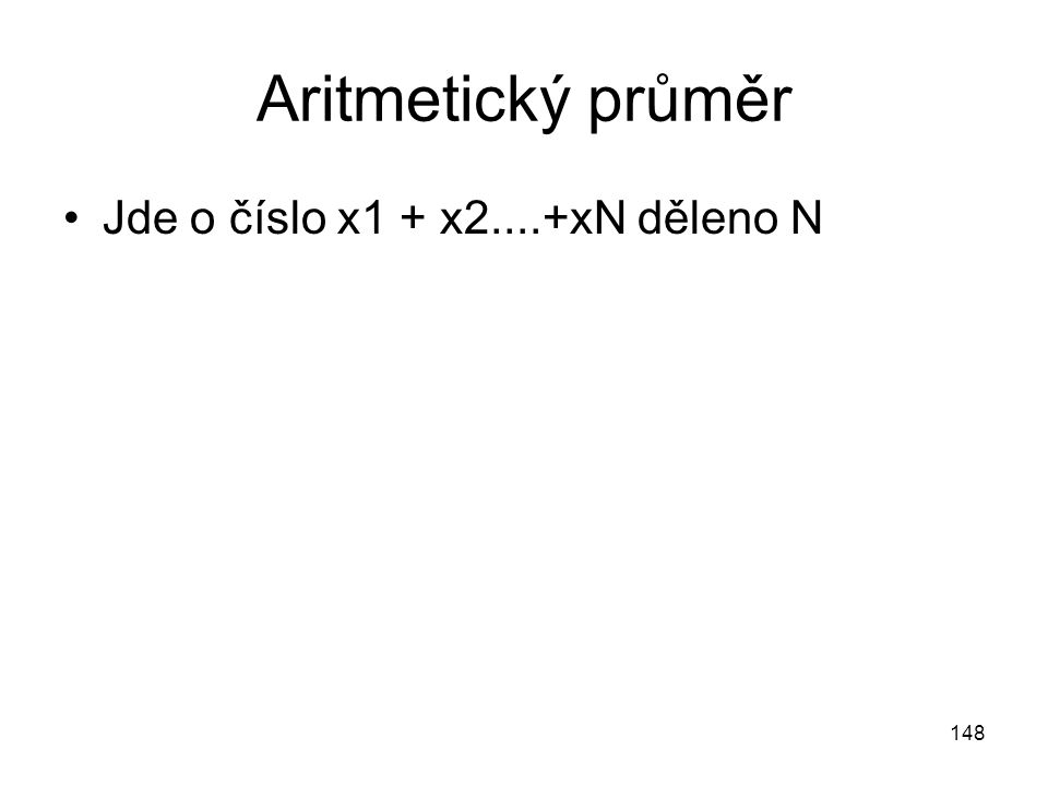 148 Aritmetický průměr Jde o číslo x1 + x2....+xN děleno N