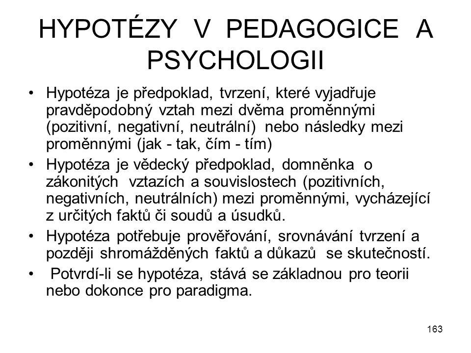 163 HYPOTÉZY V PEDAGOGICE A PSYCHOLOGII Hypotéza je předpoklad, tvrzení, které vyjadřuje pravděpodobný vztah mezi dvěma proměnnými (pozitivní, negativ
