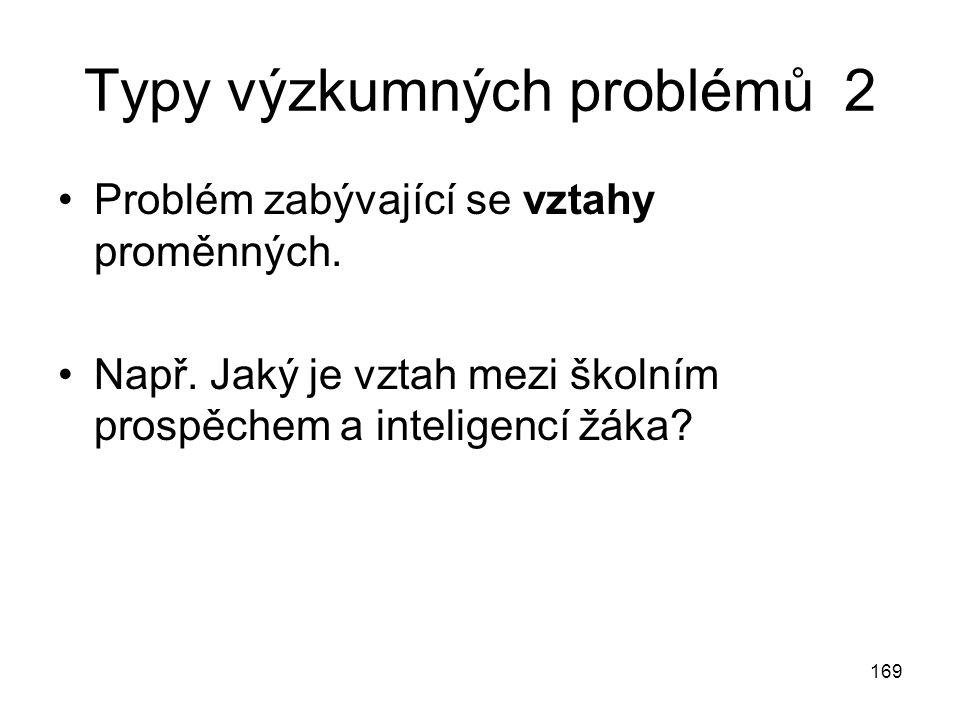 169 Typy výzkumných problémů 2 Problém zabývající se vztahy proměnných. Např. Jaký je vztah mezi školním prospěchem a inteligencí žáka?