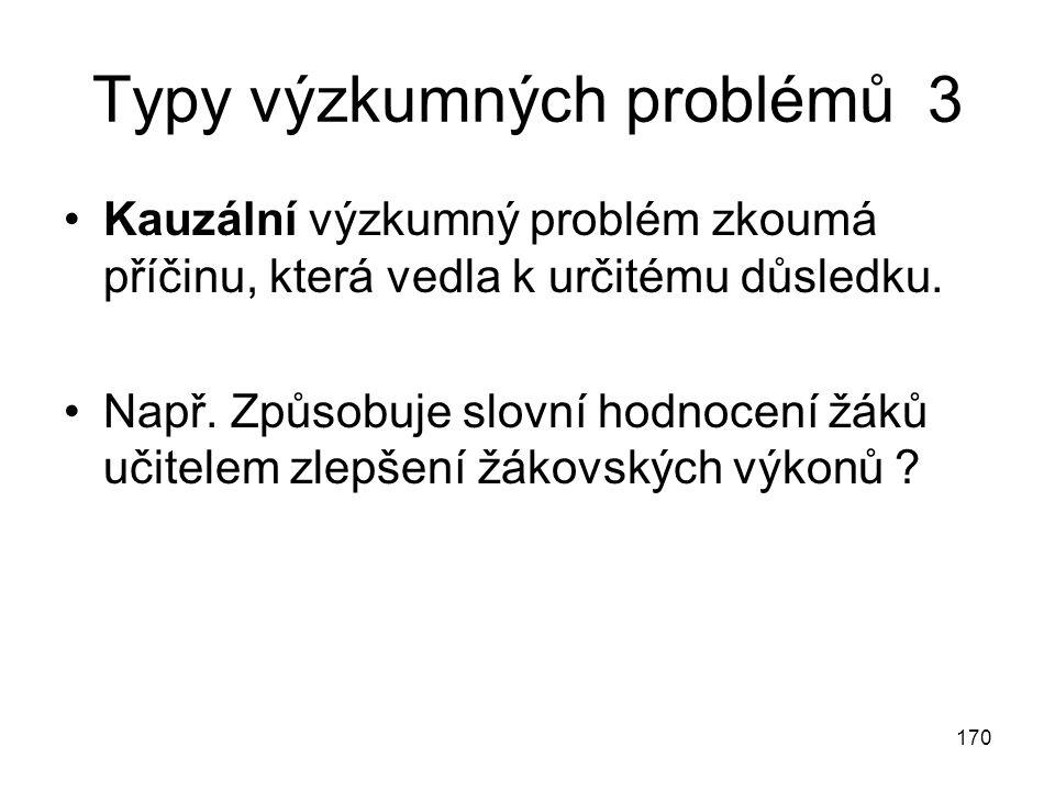 170 Typy výzkumných problémů 3 Kauzální výzkumný problém zkoumá příčinu, která vedla k určitému důsledku. Např. Způsobuje slovní hodnocení žáků učitel