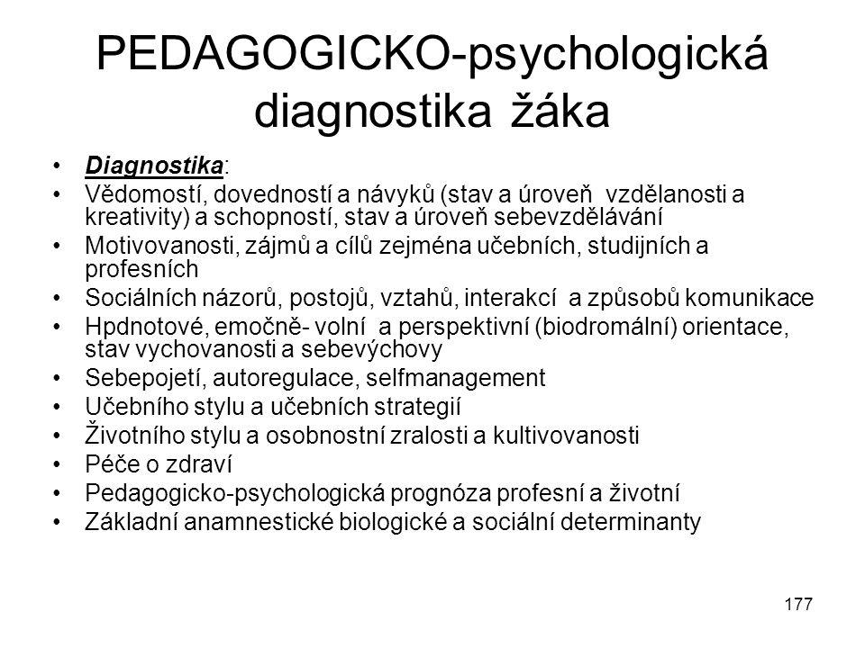 177 PEDAGOGICKO-psychologická diagnostika žáka Diagnostika: Vědomostí, dovedností a návyků (stav a úroveň vzdělanosti a kreativity) a schopností, stav