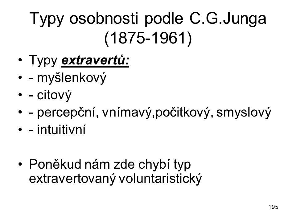 195 Typy osobnosti podle C.G.Junga (1875-1961) Typy extravertů: - myšlenkový - citový - percepční, vnímavý,počitkový, smyslový - intuitivní Poněkud ná