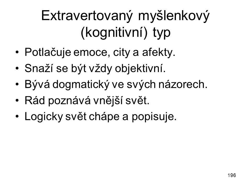 196 Extravertovaný myšlenkový (kognitivní) typ Potlačuje emoce, city a afekty. Snaží se být vždy objektivní. Bývá dogmatický ve svých názorech. Rád po