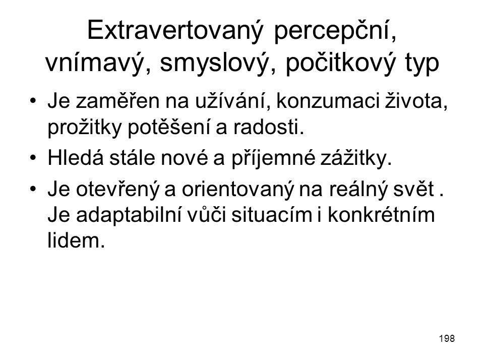 198 Extravertovaný percepční, vnímavý, smyslový, počitkový typ Je zaměřen na užívání, konzumaci života, prožitky potěšení a radosti. Hledá stále nové