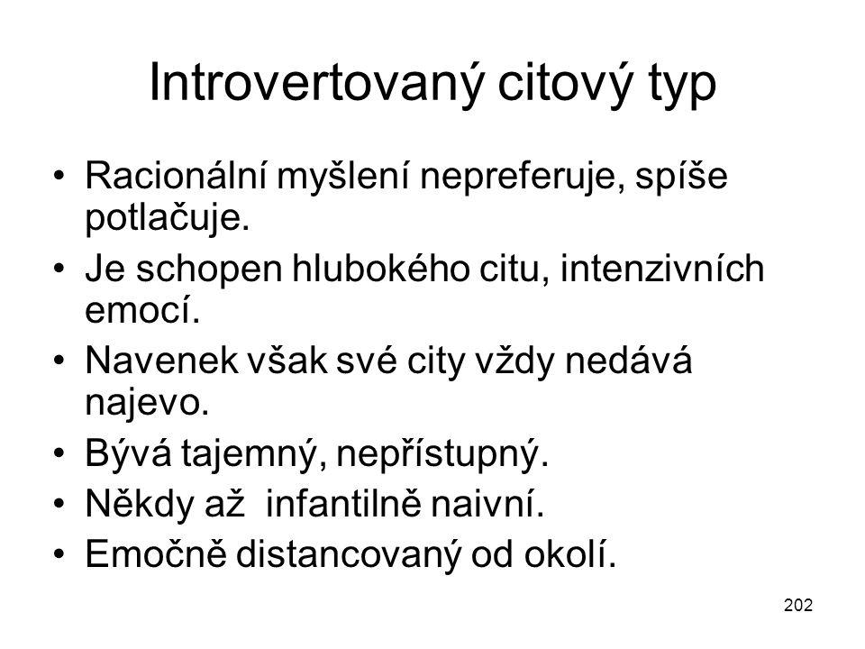 202 Introvertovaný citový typ Racionální myšlení nepreferuje, spíše potlačuje. Je schopen hlubokého citu, intenzivních emocí. Navenek však své city vž