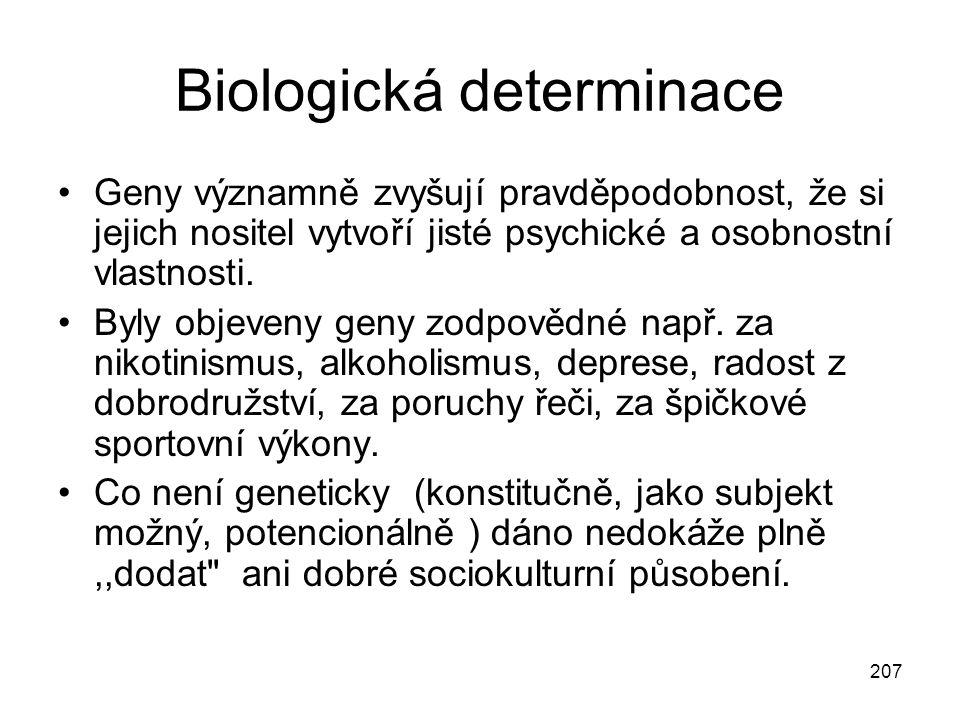 207 Biologická determinace Geny významně zvyšují pravděpodobnost, že si jejich nositel vytvoří jisté psychické a osobnostní vlastnosti. Byly objeveny