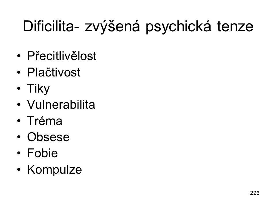 226 Dificilita- zvýšená psychická tenze Přecitlivělost Plačtivost Tiky Vulnerabilita Tréma Obsese Fobie Kompulze