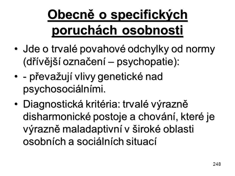 248 Obecně o specifických poruchách osobnosti Jde o trvalé povahové odchylky od normy (dřívější označení – psychopatie):Jde o trvalé povahové odchylky