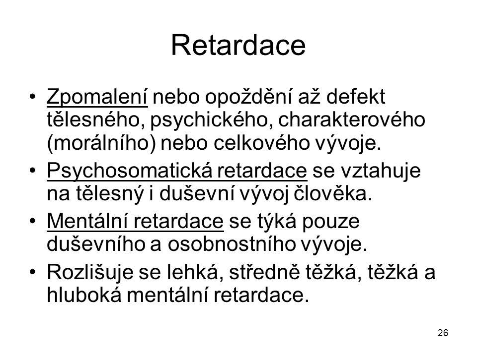 26 Retardace Zpomalení nebo opoždění až defekt tělesného, psychického, charakterového (morálního) nebo celkového vývoje. Psychosomatická retardace se