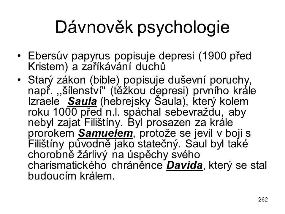 262 Dávnověk psychologie Ebersův papyrus popisuje depresi (1900 před Kristem) a zaříkávání duchů Starý zákon (bible) popisuje duševní poruchy, např.,,