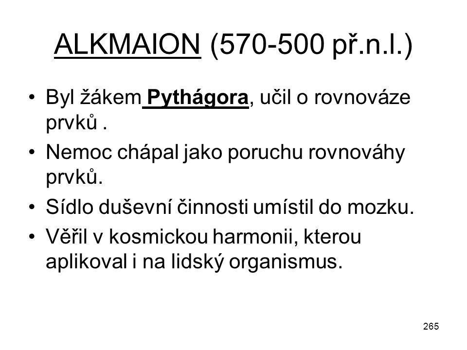 265 ALKMAION (570-500 př.n.l.) Byl žákem Pythágora, učil o rovnováze prvků. Nemoc chápal jako poruchu rovnováhy prvků. Sídlo duševní činnosti umístil