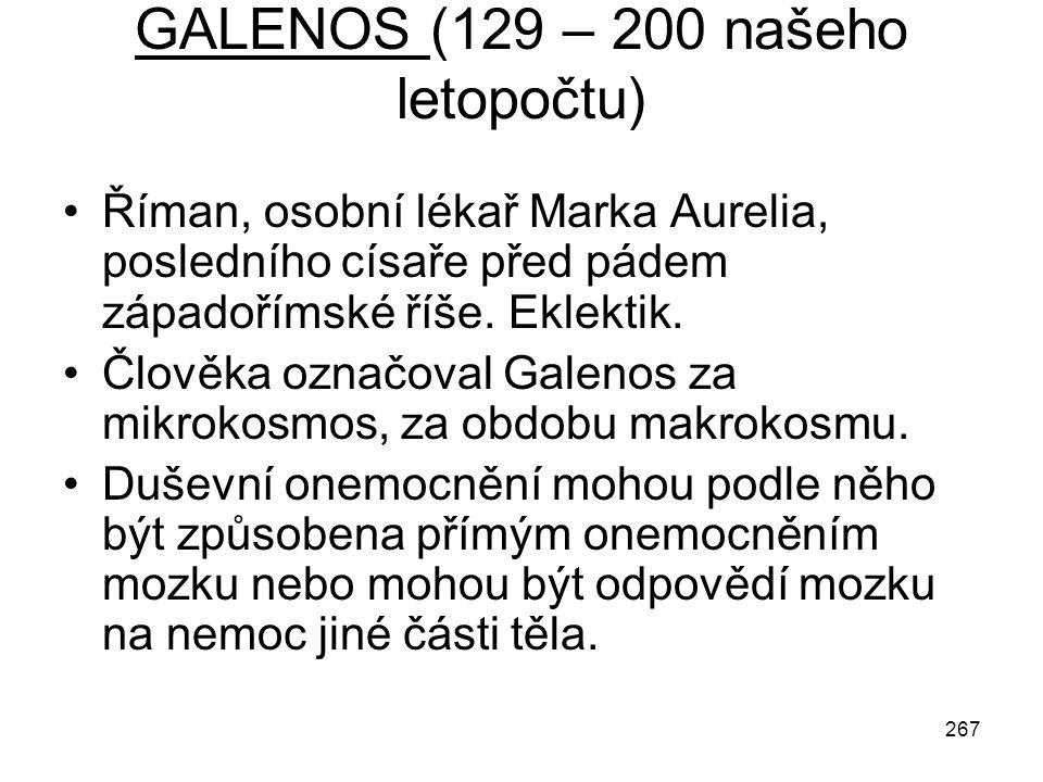 267 GALENOS (129 – 200 našeho letopočtu) Říman, osobní lékař Marka Aurelia, posledního císaře před pádem západořímské říše. Eklektik. Člověka označova
