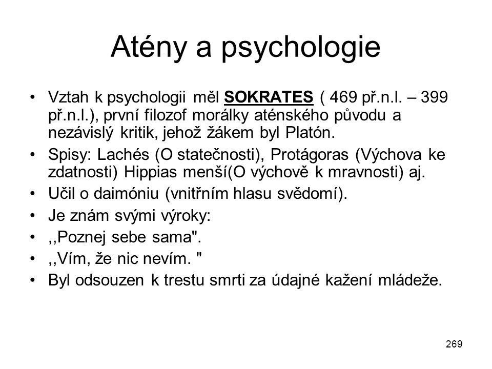 269 Atény a psychologie Vztah k psychologii měl SOKRATES ( 469 př.n.l. – 399 př.n.l.), první filozof morálky aténského původu a nezávislý kritik, jeho