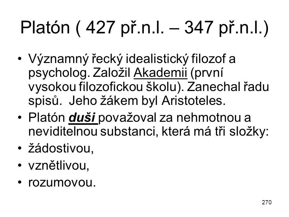 270 Platón ( 427 př.n.l. – 347 př.n.l.) Významný řecký idealistický filozof a psycholog. Založil Akademii (první vysokou filozofickou školu). Zanechal