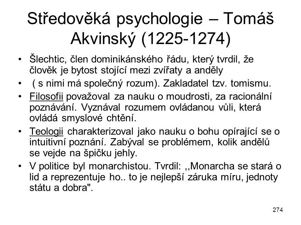 274 Středověká psychologie – Tomáš Akvinský (1225-1274) Šlechtic, člen dominikánského řádu, který tvrdil, že člověk je bytost stojící mezi zvířaty a a