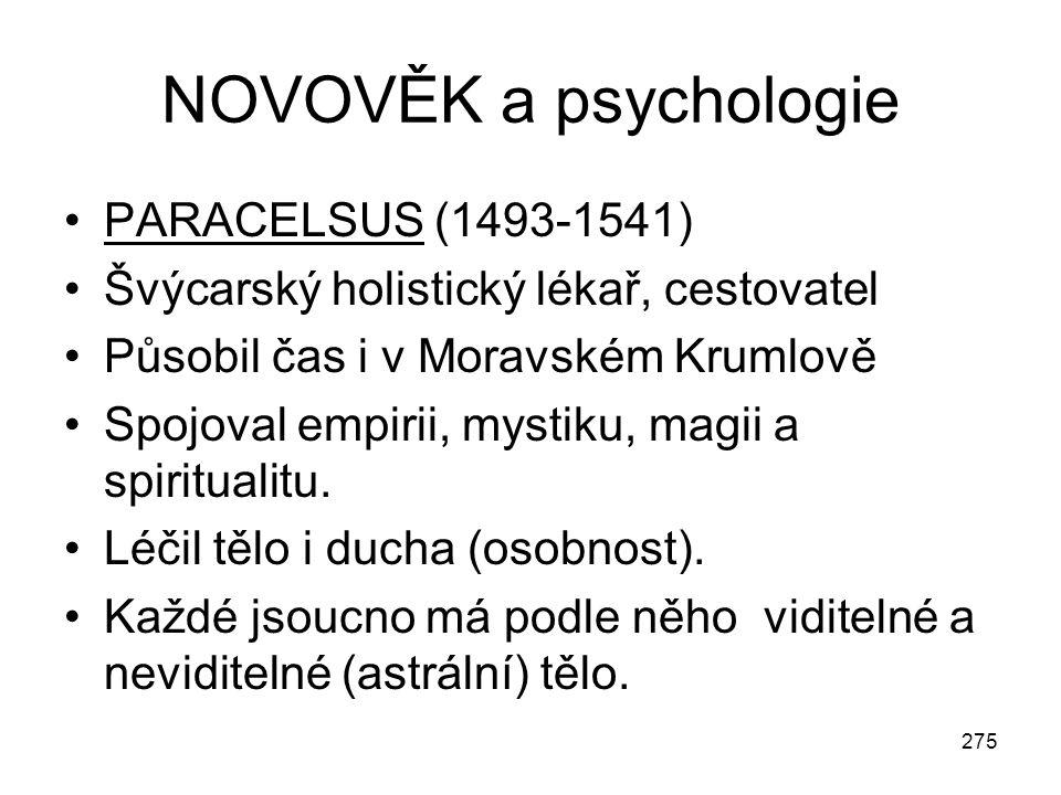275 NOVOVĚK a psychologie PARACELSUS (1493-1541) Švýcarský holistický lékař, cestovatel Působil čas i v Moravském Krumlově Spojoval empirii, mystiku,
