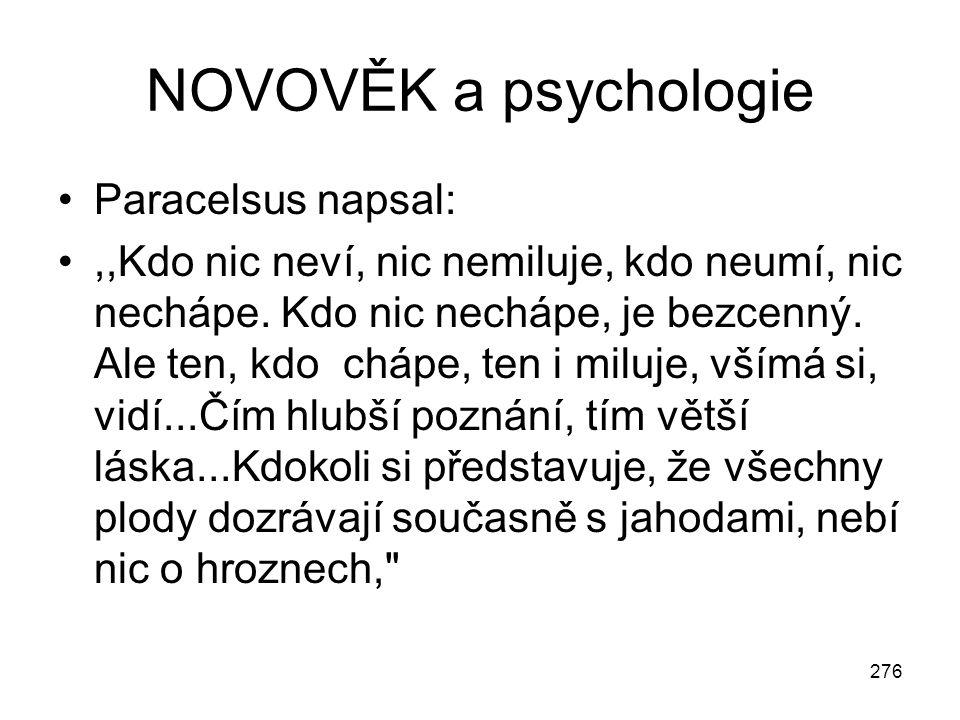 276 NOVOVĚK a psychologie Paracelsus napsal:,,Kdo nic neví, nic nemiluje, kdo neumí, nic nechápe. Kdo nic nechápe, je bezcenný. Ale ten, kdo chápe, te