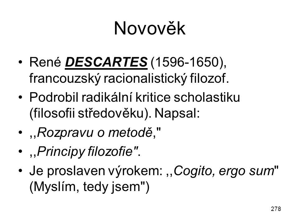 278 Novověk René DESCARTES (1596-1650), francouzský racionalistický filozof. Podrobil radikální kritice scholastiku (filosofii středověku). Napsal:,,R