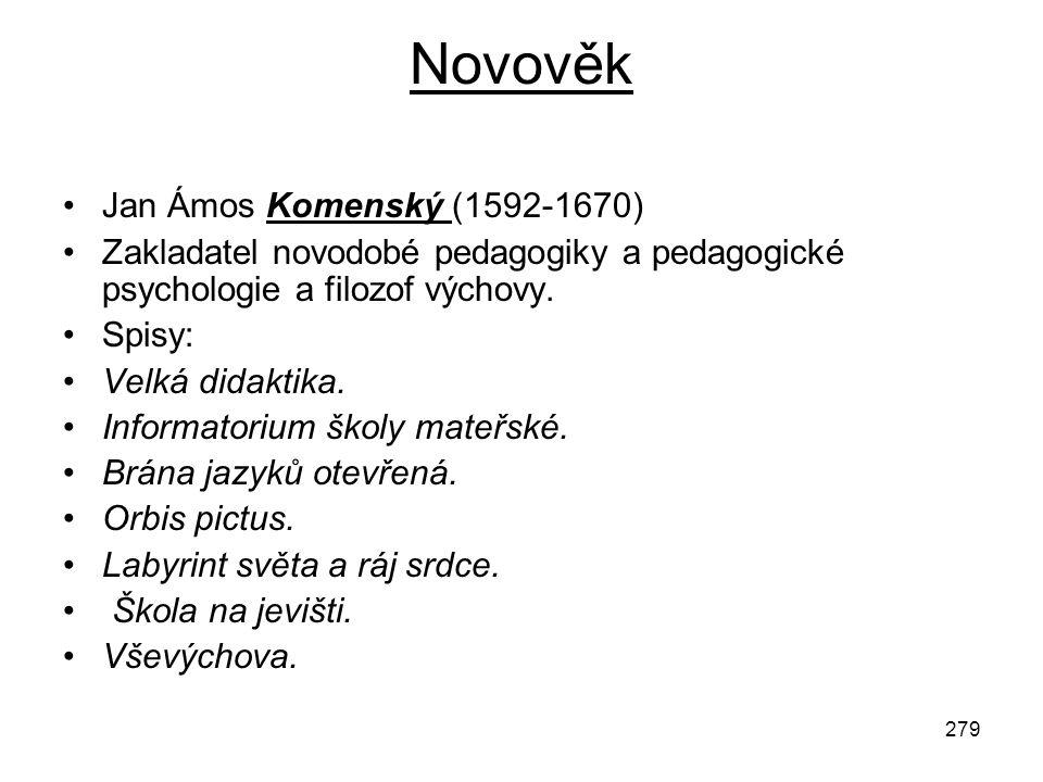 279 Novověk Jan Ámos Komenský (1592-1670) Zakladatel novodobé pedagogiky a pedagogické psychologie a filozof výchovy. Spisy: Velká didaktika. Informat