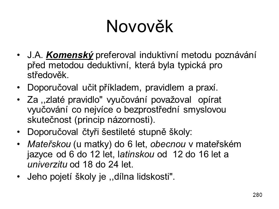 280 Novověk J.A. Komenský preferoval induktivní metodu poznávání před metodou deduktivní, která byla typická pro středověk. Doporučoval učit příkladem