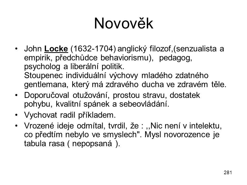 281 Novověk John Locke (1632-1704) anglický filozof,(senzualista a empirik, předchůdce behaviorismu), pedagog, psycholog a liberální politik. Stoupene