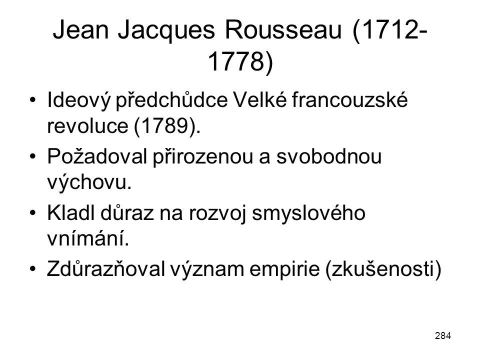284 Jean Jacques Rousseau (1712- 1778) Ideový předchůdce Velké francouzské revoluce (1789). Požadoval přirozenou a svobodnou výchovu. Kladl důraz na r