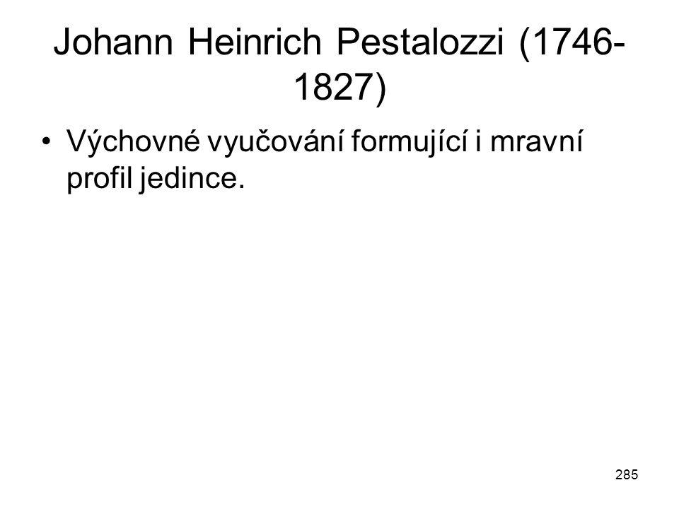 285 Johann Heinrich Pestalozzi (1746- 1827) Výchovné vyučování formující i mravní profil jedince.